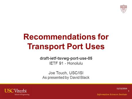 Information Sciences Institute Recommendations for Transport Port Uses draft-ietf-tsvwg-port-use-05 IETF 91 - Honolulu Joe Touch, USC/ISI As presented.
