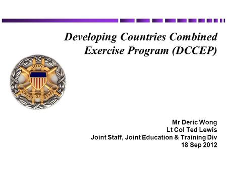 Developing Countries Combined Exercise Program (DCCEP) Mr Deric Wong Lt Col Ted Lewis Joint Staff, Joint Education & Training Div 18 Sep 2012.
