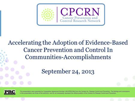 CPCRN Presentation Template Accelerating the Adoption of Evidence-Based Cancer Prevention and Control In Communities-Accomplishments September 24, 2013.