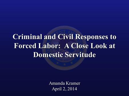Criminal and Civil Responses to Forced Labor: A Close Look at Domestic Servitude Amanda Kramer April 2, 2014.