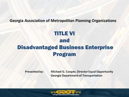 TITLE VI and Disadvantaged Business Enterprise Program Georgia Association of Metropolitan Planning Organizations Presented by: Michael G. Cooper, Director.