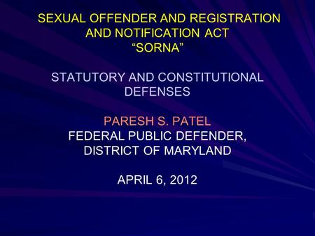 "SEXUAL OFFENDER AND REGISTRATION AND NOTIFICATION ACT ""SORNA"" STATUTORY AND CONSTITUTIONAL DEFENSES PARESH S. PATEL FEDERAL PUBLIC DEFENDER, DISTRICT OF."