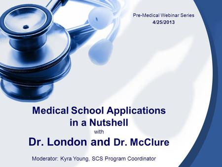 Medical School Applications in a Nutshell with Dr. London and Dr. McClure Pre-Medical Webinar Series 4/25/2013 Moderator: Kyra Young, SCS Program Coordinator.