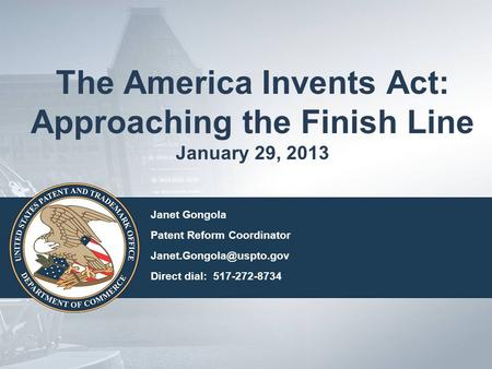 The America Invents Act: Approaching the Finish Line January 29, 2013 Janet Gongola Patent Reform Coordinator Direct dial: 517-272-8734.