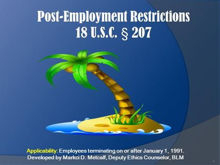 Post-Employment Restrictions 18 U.S.C. § 207 1 Applicability: Employees terminating on or after January 1, 1991. Developed by Markci D. Metcalf, Deputy.