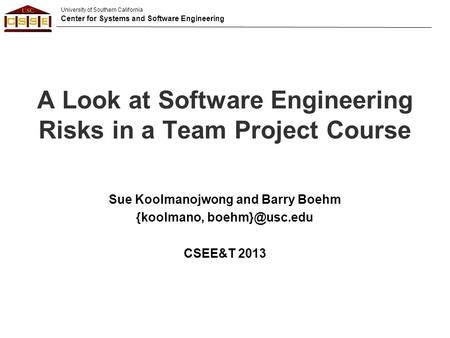 University of Southern California Center for Systems and Software Engineering A Look at Software Engineering Risks in a Team Project Course Sue Koolmanojwong.