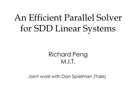 An Efficient Parallel Solver for SDD Linear Systems Richard Peng M.I.T. Joint work with Dan Spielman (Yale)