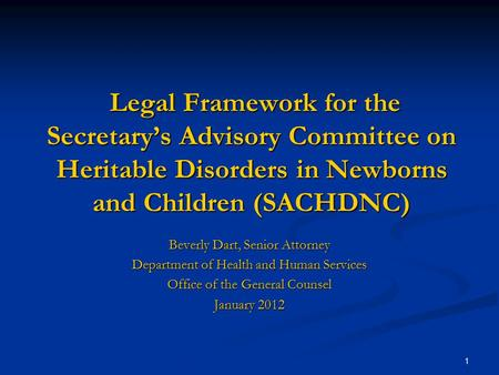 1 Legal Framework for the Secretary's Advisory Committee on Heritable Disorders in Newborns and Children (SACHDNC) Legal Framework for the Secretary's.