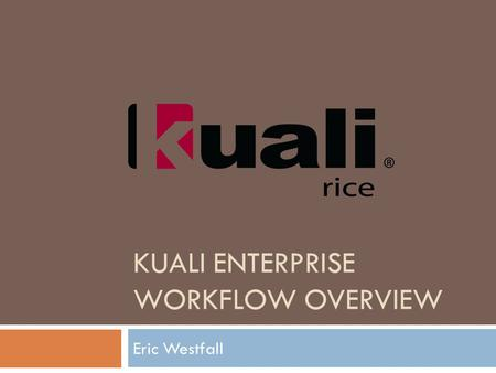 KUALI ENTERPRISE WORKFLOW OVERVIEW Eric Westfall.