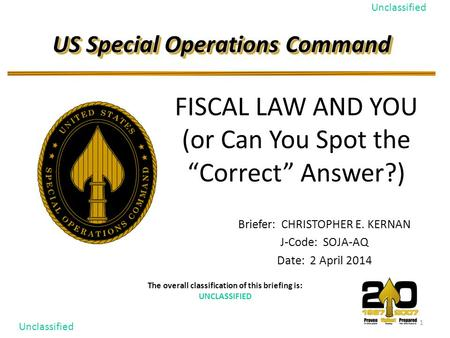 1 Unclassified US Special Operations Command The overall classification of this briefing is: UNCLASSIFIED Briefer: CHRISTOPHER E. KERNAN J-Code: SOJA-AQ.
