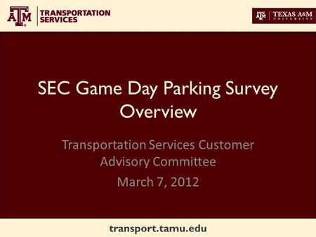 Transport.tamu.edu SEC Game Day Parking Survey Overview Transportation Services Customer Advisory Committee March 7, 2012.