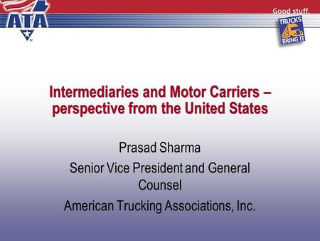 Intermediaries and Motor Carriers – perspective from the United States Prasad Sharma Senior Vice President and General Counsel American Trucking Associations,