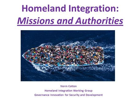 Homeland Integration: Missions and Authorities Norm Cotton Homeland Integration Working Group Governance Innovation for Security and Development.