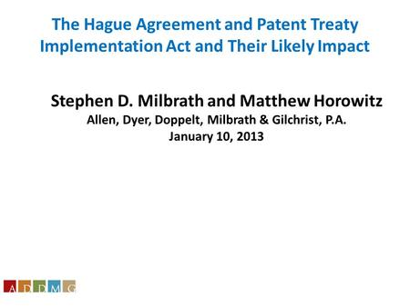 Stephen D. Milbrath and Matthew Horowitz Allen, Dyer, Doppelt, Milbrath & Gilchrist, P.A. January 10, 2013 The Hague Agreement and Patent Treaty Implementation.