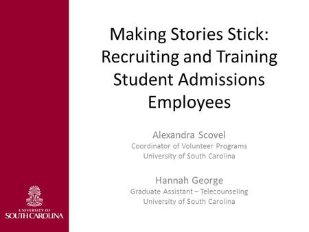 Making Stories Stick: Recruiting and Training Student Admissions Employees Alexandra Scovel Coordinator of Volunteer Programs University of South Carolina.