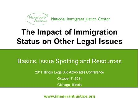The Impact of Immigration Status on Other Legal Issues www.immigrantjustice.org Basics, Issue Spotting and Resources 2011 Illinois Legal Aid Advocates.