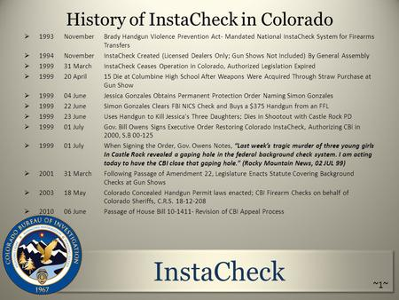 InstaCheck History of InstaCheck in Colorado  1993 NovemberBrady Handgun Violence Prevention Act- Mandated National InstaCheck System for Firearms Transfers.
