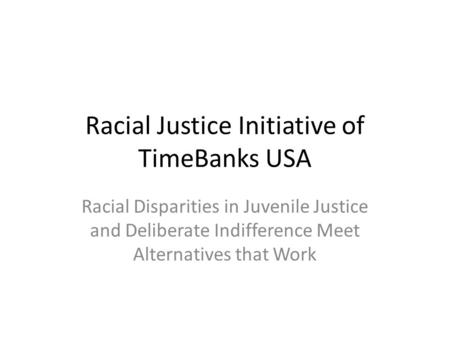Racial Justice Initiative of TimeBanks USA Racial Disparities in Juvenile Justice and Deliberate Indifference Meet Alternatives that Work.