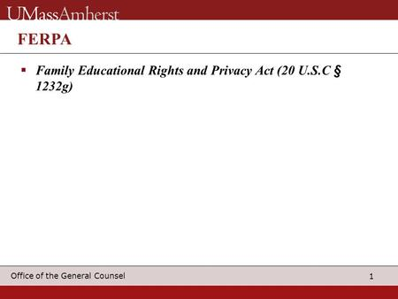 1 Office of the General Counsel FERPA  Family Educational Rights and Privacy Act (20 U.S.C § 1232g)