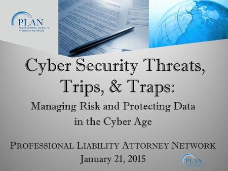 January 21, 2015 P ROFESSIONAL L IABILITY A TTORNEY N ETWORK Cyber Security Threats, Trips, & Traps: Managing Risk and Protecting Data in the Cyber Age.