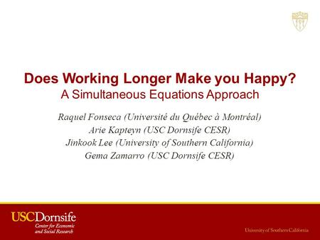 Does Working Longer Make you Happy? A Simultaneous Equations Approach Raquel Fonseca (Université du Québec à Montréal) Arie Kapteyn (USC Dornsife CESR)