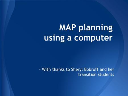 MAP planning using a computer - With thanks to Sheryl Bobroff and her transition students.