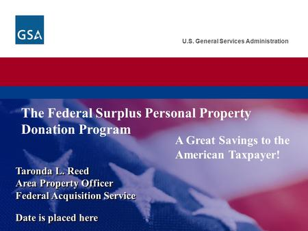 U.S. General Services Administration A Great Savings to the American Taxpayer! Taronda L. Reed Area Property Officer Federal Acquisition Service Date is.