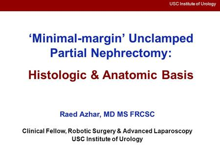 USC Institute of Urology 'Minimal-margin' Unclamped Partial Nephrectomy: Histologic & Anatomic Basis Raed Azhar, MD MS FRCSC Clinical Fellow, Robotic Surgery.