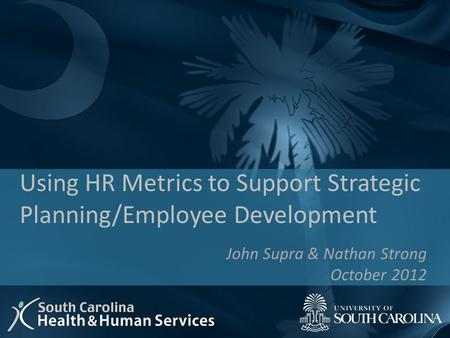 John Supra & Nathan Strong October 2012 Using HR Metrics to Support Strategic Planning/Employee Development.