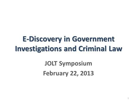 E-Discovery in Government Investigations and Criminal Law JOLT Symposium February 22, 2013 1.