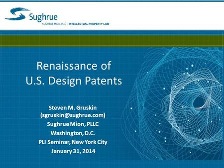 Renaissance of U.S. Design Patents Steven M. Gruskin Sughrue Mion, PLLC Washington, D.C. PLI Seminar, New York City January 31,