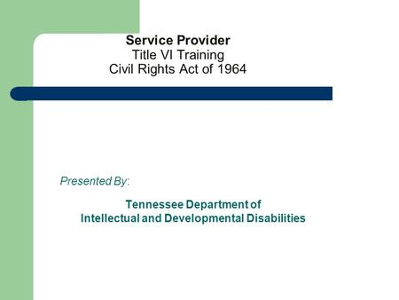 Service Provider Title VI Training Civil Rights Act of 1964 Presented By: Tennessee Department of Intellectual and Developmental Disabilities.