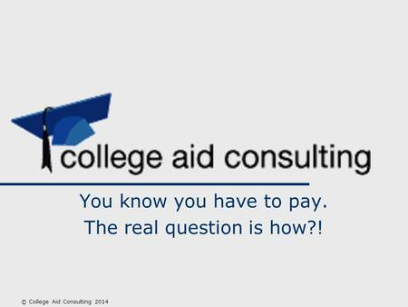 You know you have to pay. The real question is how?! © College Aid Consulting 2014.