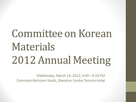 Committee on Korean Materials 2012 Annual Meeting Wednesday, March 14, 2012, 4:40 – 6:10 PM Dominion Ballroom South, Sheraton Centre Toronto Hotel.