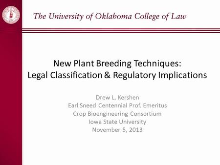 New Plant Breeding Techniques: Legal Classification & Regulatory Implications Drew L. Kershen Earl Sneed Centennial Prof. Emeritus Crop Bioengineering.