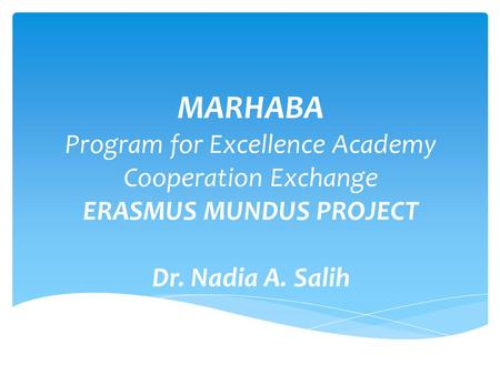 MARHABA Program for Excellence Academy Cooperation Exchange ERASMUS MUNDUS PROJECT Dr. Nadia A. Salih.