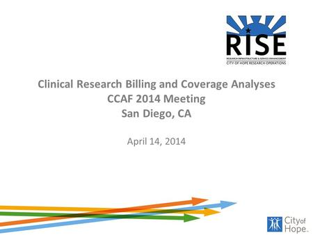Clinical Research Billing and Coverage Analyses CCAF 2014 Meeting San Diego, CA April 14, 2014.