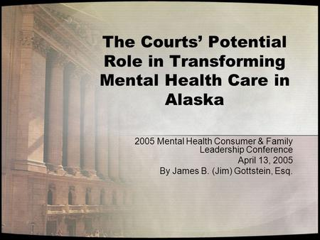 The Courts' Potential Role in Transforming Mental Health Care in Alaska 2005 Mental Health Consumer & Family Leadership Conference April 13, 2005 By James.