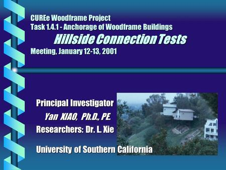 CUREe Woodframe Project Task 1.4.1 - Anchorage of Woodframe Buildings Hillside Connection Tests Meeting, January 12-13, 2001 Principal Investigator Yan.