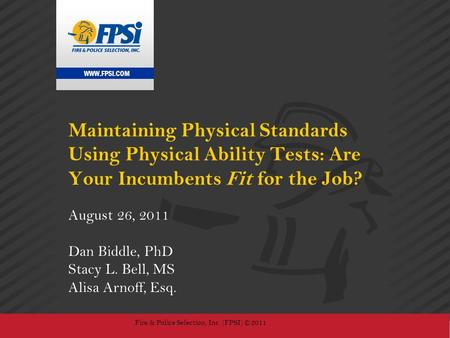 WWW.FPSI.COM Fire & Police Selection, Inc. (FPSI) © 2011 Maintaining Physical Standards Using Physical Ability Tests: Are Your Incumbents Fit for the Job?