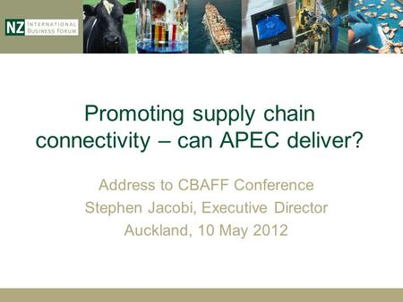 Promoting supply chain connectivity – can APEC deliver? Address to CBAFF Conference Stephen Jacobi, Executive Director Auckland, 10 May 2012.