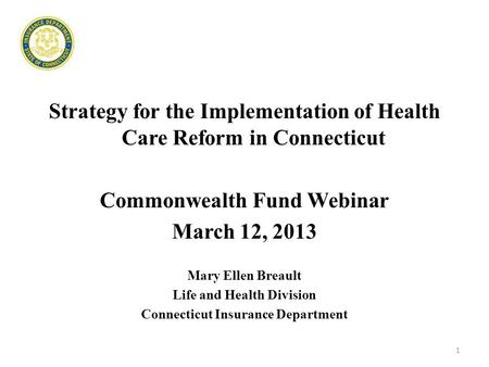 Strategy for the Implementation of Health Care Reform in Connecticut Commonwealth Fund Webinar March 12, 2013 Mary Ellen Breault Life and Health Division.