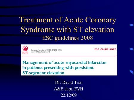 Treatment of Acute Coronary Syndrome with ST elevation ESC guidelines 2008 Dr. David Tran A&E dept. FVH 22/12/09.