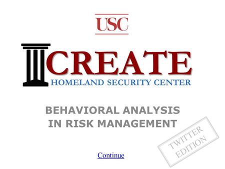 TWITTER EDITION BEHAVIORAL ANALYSIS IN RISK MANAGEMENT CREATE HOMELAND SECURITY CENTER Continue.