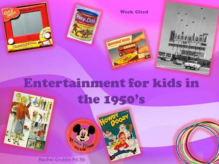 Entertainment for kids in the 1950's Work Cited Rachel Grubbs Pd.5b.