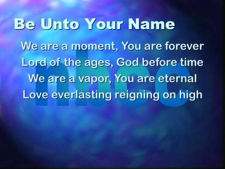Be Unto Your Name We are a moment, You are forever Lord of the ages, God before time We are a vapor, You are eternal Love everlasting reigning on high.