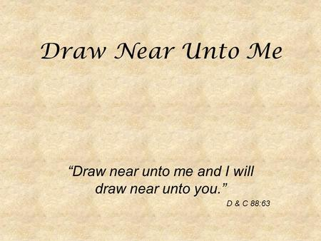 "Draw Near Unto Me ""Draw near unto me and I will draw near unto you."" D & C 88:63."