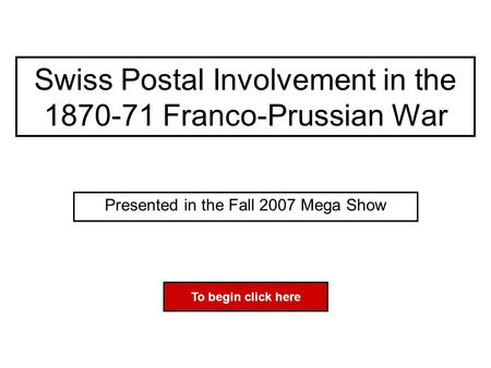 Swiss Postal Involvement in the 1870-71 Franco-Prussian War Presented in the Fall 2007 Mega Show To begin click here.