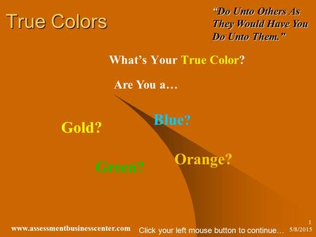 "5/8/2015 www.assessmentbusinesscenter.com 1 True Colors What's Your True Color? Are You a… Gold? Orange? Green? Blue ? ""Do Unto Others As They Would Have."