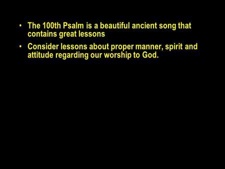 The 100th Psalm is a beautiful ancient song that contains great lessons Consider lessons about proper manner, spirit and attitude regarding our worship.